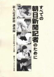 書籍 すべての朝日新聞記者のために 新人記者研修講義録 2006年4-5月